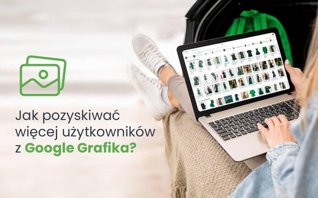 Jak pozyskiwać więcej użytkowników z Google Grafika?